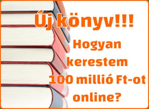 Új könyv: Hogyan kerestem 100 millió Ft-ot online?